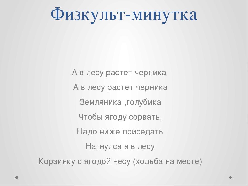 Физкульт-минутка А в лесу растет черника А в лесу растет черника Земляника ,г...