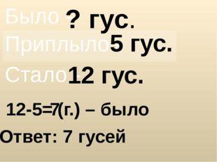 ? гус. 5 гус. 12 гус. 12-5= Ответ: 7 гусей 7 (г.) – было Было - Приплыло - Ст