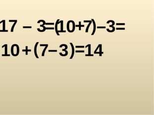 17 – 3 = ( 10 + 7 ) – 3 = = 7 + ( 10 3 14 ) –