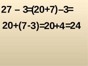 27 – 3 = ( 20 + 7 ) – 3 = 20 + ( 7 - 3 ) = 20 + 4 = 24