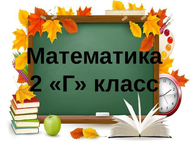Математика 2 «Г» класс