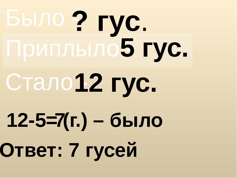 ? гус. 5 гус. 12 гус. 12-5= Ответ: 7 гусей 7 (г.) – было Было - Приплыло - Ст...