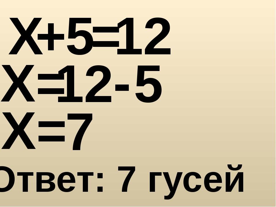 Х + 5 = 12 Х= 12 - 5 Х= 7 Ответ: 7 гусей