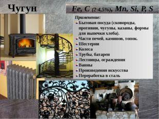 Чугун Fe, C (2-4,5%), Mn, Si, P, S Применение: Бытовая посуда (сковороды, про