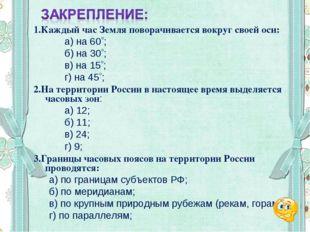 1.Каждый час Земля поворачивается вокруг своей оси: а) на 60; б) на 30;
