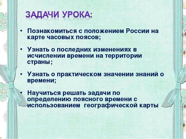 Познакомиться с положением России на карте часовых поясов; Узнать о последних...