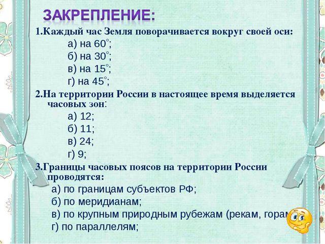 1.Каждый час Земля поворачивается вокруг своей оси: а) на 60; б) на 30;...