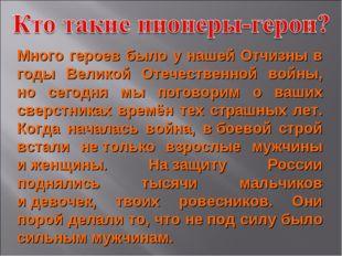 Много героев было у нашей Отчизны в годы Великой Отечественной войны, но сего