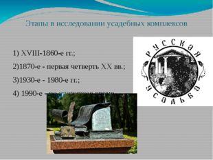 Этапы в исследовании усадебных комплексов 1) XVIII-1860-е гг.; 2)1870-е - пер