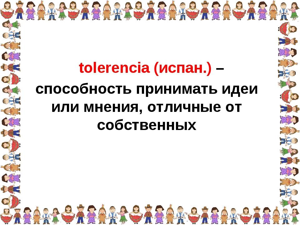 способность принимать идеи или мнения, отличные от собственных tolerencia (ис...