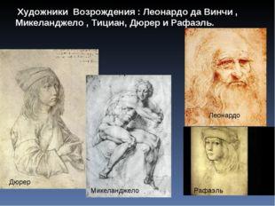 Художники Возрождения : Леонардо да Винчи , Микеланджело , Тициан, Дюрер и Р