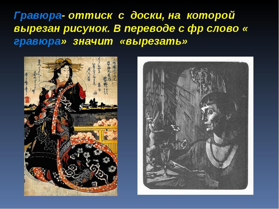 Гравюра- оттиск с доски, на которой вырезан рисунок. В переводе с фр слово «...