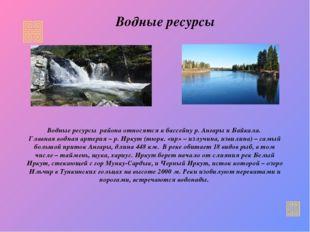 Водные ресурсы Водные ресурсы района относятся к бассейну р. Ангары и Байкала