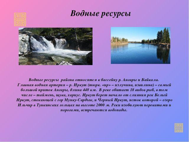 Водные ресурсы Водные ресурсы района относятся к бассейну р. Ангары и Байкала...