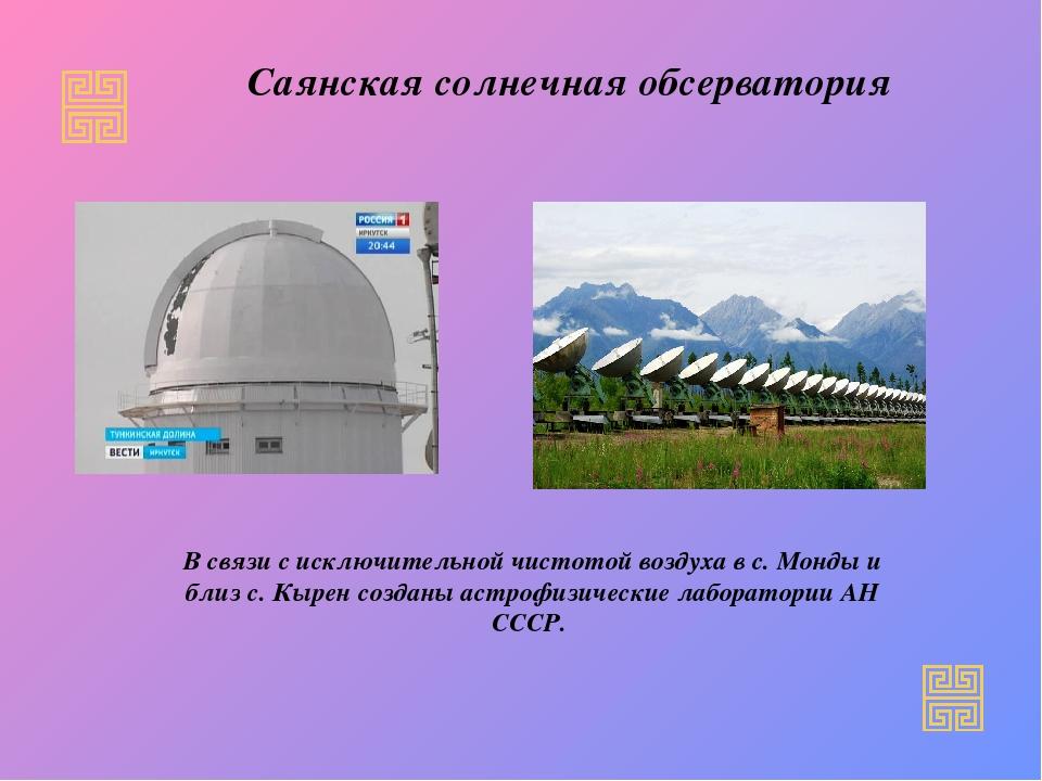 В связи с исключительной чистотой воздуха в с. Монды и близ с. Кырен созданы...