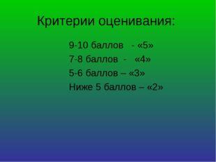 Критерии оценивания: 9-10 баллов - «5» 7-8 баллов - «4» 5-6 баллов – «3» Ниже