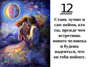 12 Стань лучше и сам пойми, кто ты, прежде чем встретишь нового человека и бу