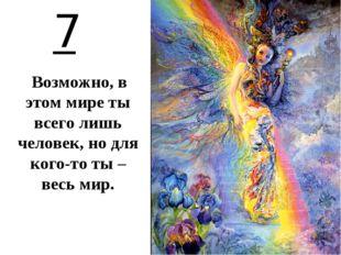 7 Возможно, в этом мире ты всего лишь человек, но для кого-то ты – весь мир.