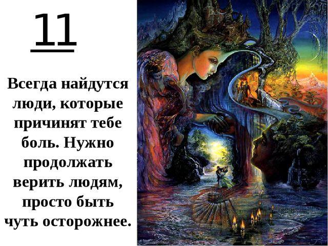 11 Всегда найдутся люди, которые причинят тебе боль. Нужно продолжать верить...