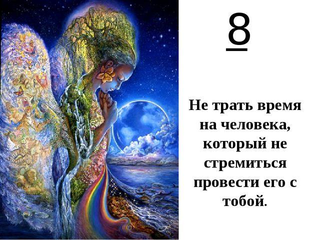 8 Не трать время на человека, который не стремиться провести его с тобой.