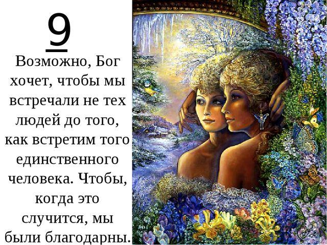 9 Возможно, Бог хочет, чтобы мы встречали не тех людей до того, как встретим...