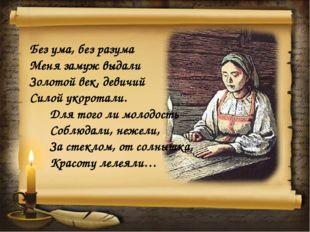 Без ума, без разума Меня замуж выдали Золотой век, девичий Силой укоротали. Д