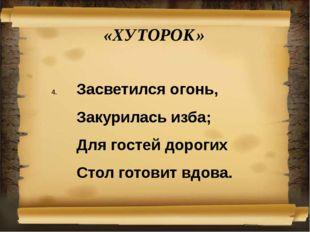 «ХУТОРОК» Засветился огонь, Закурилась изба; Для гостей дорогих Стол готов