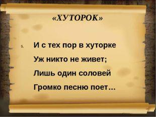«ХУТОРОК» И с тех пор в хуторке Уж никто не живет; Лишь один соловей Громк