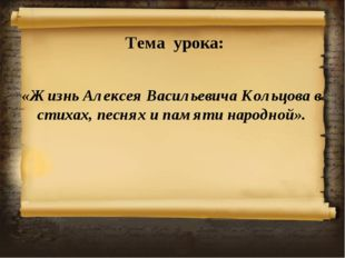 Тема урока: «Жизнь Алексея Васильевича Кольцова в стихах, песнях и памяти нар