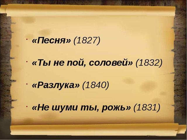 «Песня» (1827) «Ты не пой, соловей» (1832) «Разлука» (1840) «Не шуми ты, рожь...