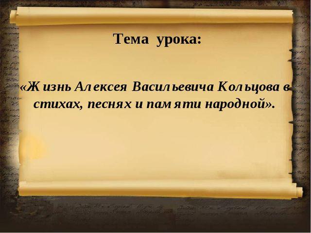 Тема урока: «Жизнь Алексея Васильевича Кольцова в стихах, песнях и памяти нар...