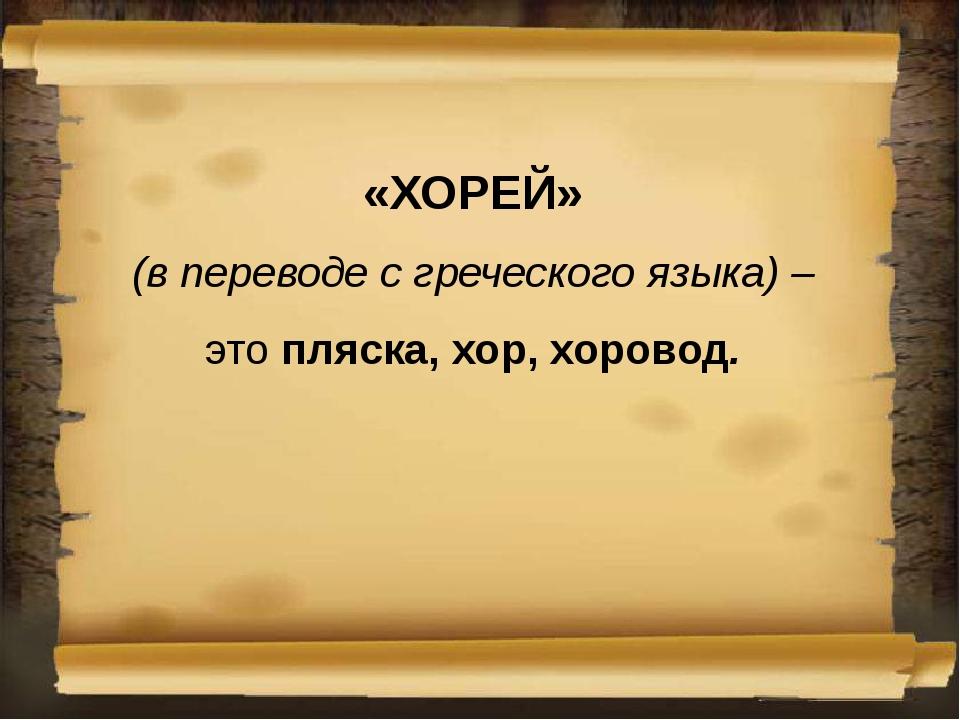 «ХОРЕЙ» (в переводе с греческого языка) – это пляска, хор, хоровод.
