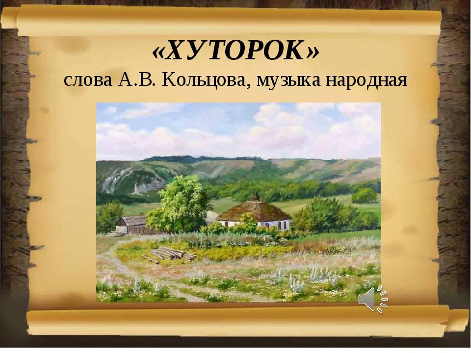 «ХУТОРОК» слова А.В. Кольцова, музыка народная