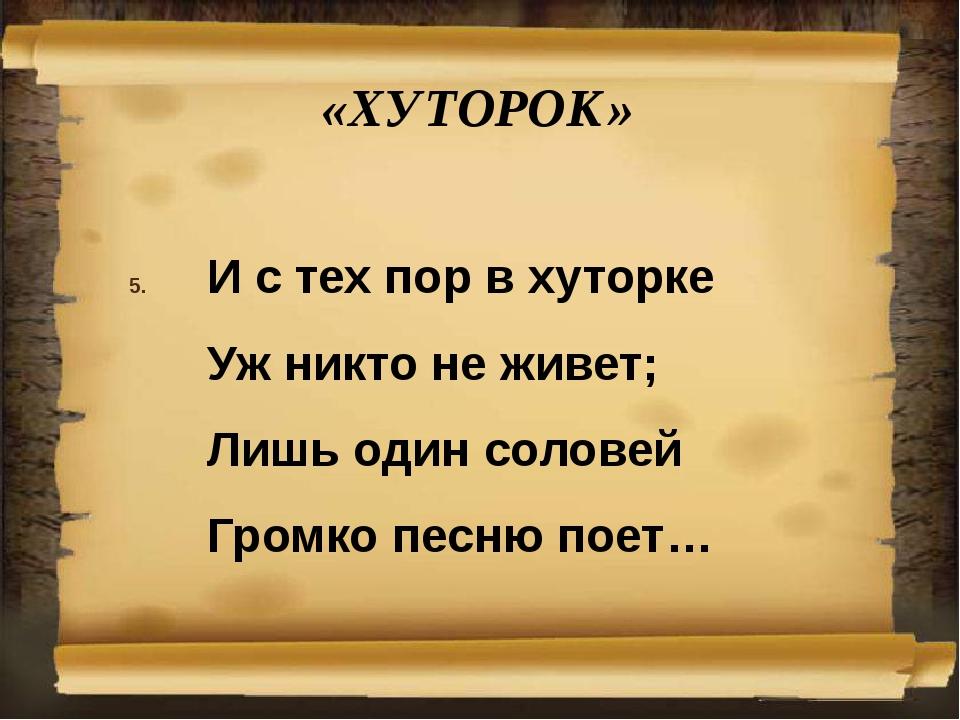 «ХУТОРОК» И с тех пор в хуторке Уж никто не живет; Лишь один соловей Громк...