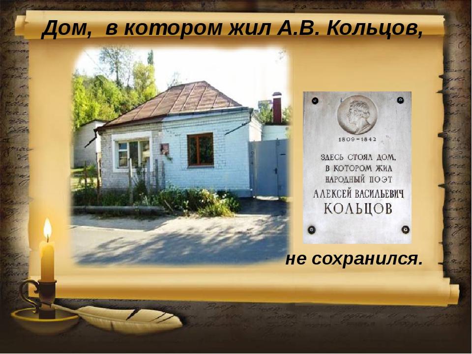 Дом, в котором жил А.В. Кольцов, не сохранился.