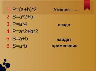 P=(a+b)*2 S=a*2+b P=a*4 P=a*2+b*2 S=a+b S=a*b Умение - … найдет применение ве