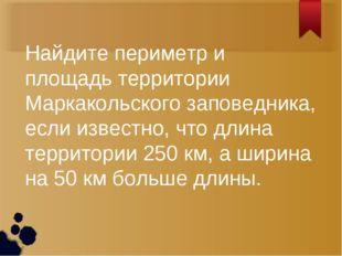 Найдите периметр и площадь территории Маркакольского заповедника, если извест