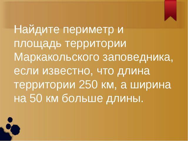 Найдите периметр и площадь территории Маркакольского заповедника, если извест...
