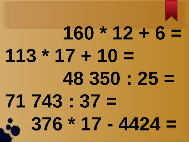 160 * 12 + 6 = 113 * 17 + 10 = 48 350 : 25 = 71 743 : 37 = 376 * 17 - 4424 =