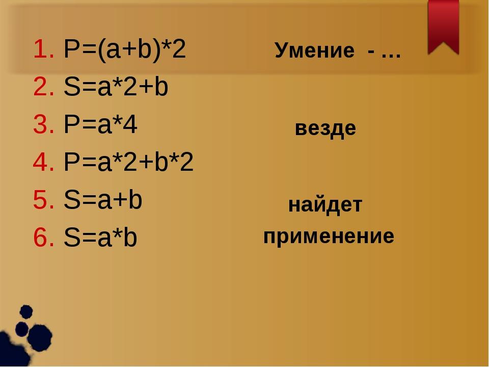 P=(a+b)*2 S=a*2+b P=a*4 P=a*2+b*2 S=a+b S=a*b Умение - … найдет применение ве...