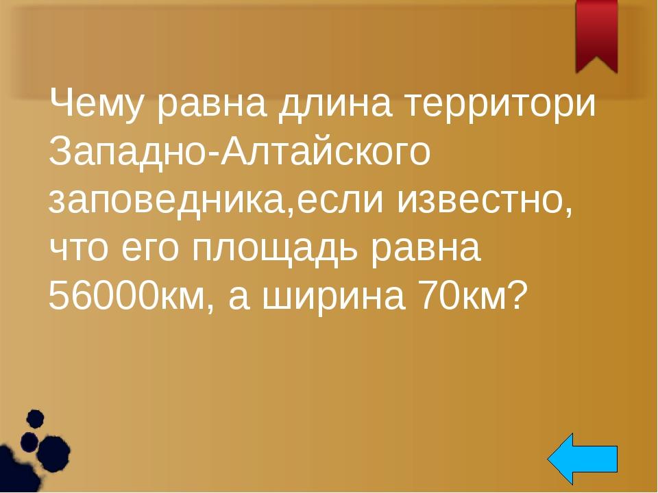 Чему равна длина территори Западно-Алтайского заповедника,если известно, что...