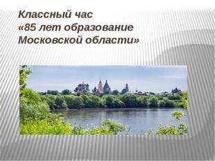 Классный час «85 лет образование Московской области»
