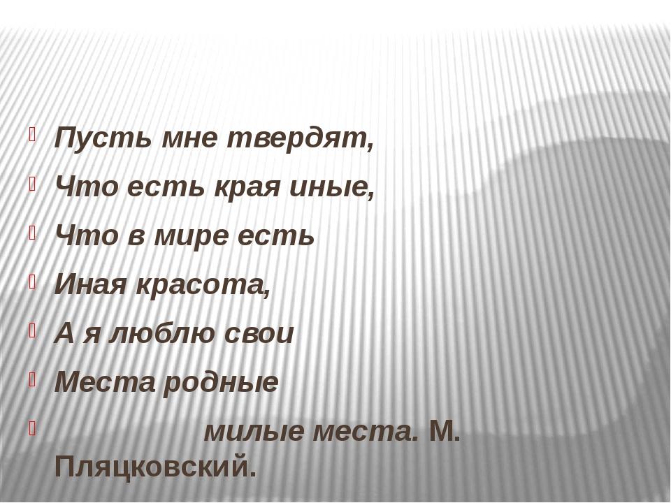 Пусть мне твердят, Что есть края иные, Что в мире есть Иная красота, А я люб...