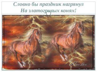 Словно бы праздник нагрянул На златогривых конях!