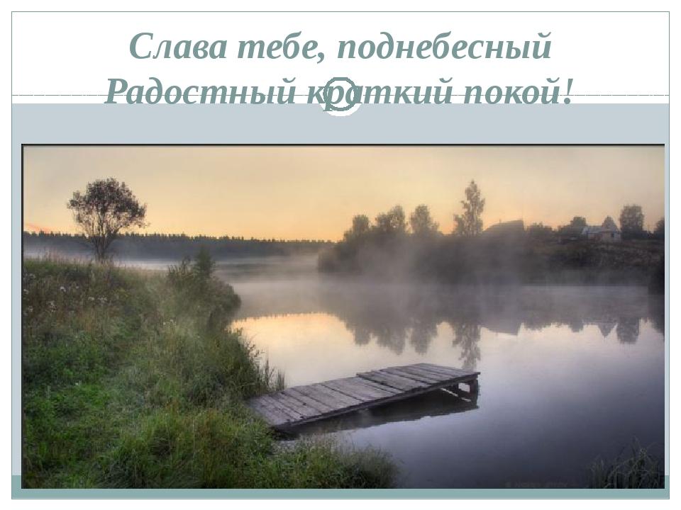 Слава тебе, поднебесный Радостный краткий покой!