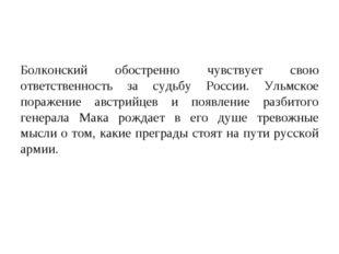 Болконский обостренно чувствует свою ответственность за судьбу России. Ульмск