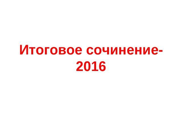 Итоговое сочинение- 2016