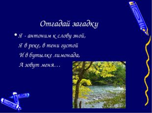 Отгадай загадку Я - антоним к слову зной, Я в реке, в тени густой И в бутыл