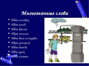 Многозначные слова Идёт человек Идёт поезд Идёт время Идут письма Идёт дым из