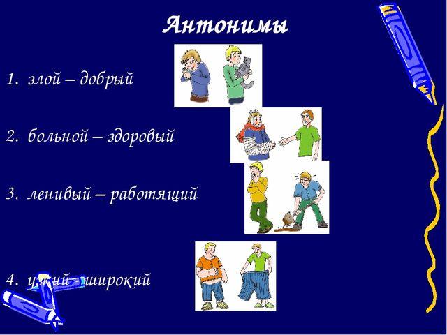 Антонимы 1. злой – добрый 2. больной – здоровый 3. ленивый – работящий 4. узк...